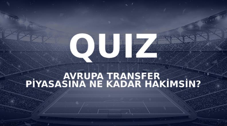 Avrupa transfer piyasasına ne kadar hakimsin?